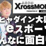 【ふたりのXrossMOMENT】ヒャダイン絶賛!?新感覚eスポーツ観戦バラエティースタート!【後編】
