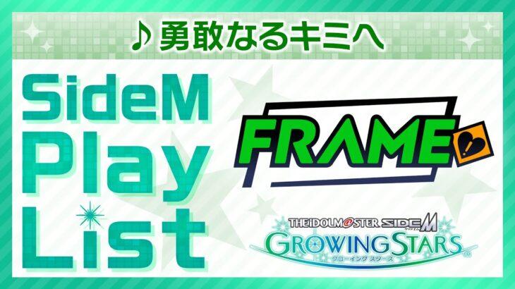 ゲーム「アイドルマスター SideM GROWING STARS」 FRAME/勇敢なるキミへ SideM Play List【アイドルマスター】