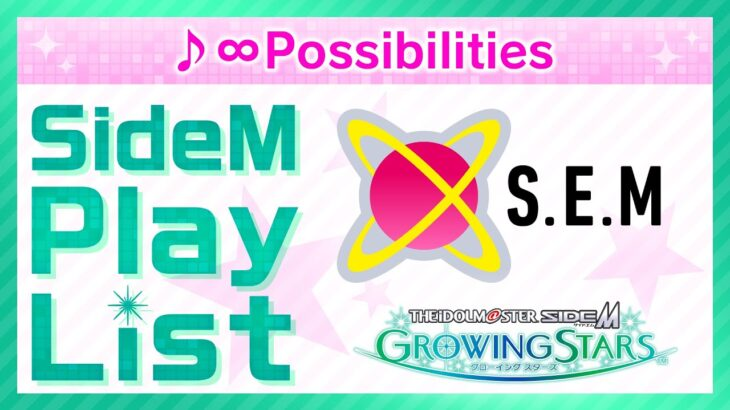 ゲーム「アイドルマスター SideM GROWING STARS」 S.E.M/∞Possibilities SideM Play List【アイドルマスター】