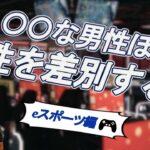 【eスポーツ・ジェンダー差別編】○○な男性ほど、女性を差別する!?
