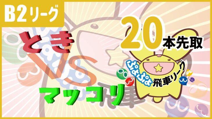 ぷよぷよeスポーツ 第2期ぷよぷよ飛車リーグ B2リーグ とき vs マッコリ 20本先取